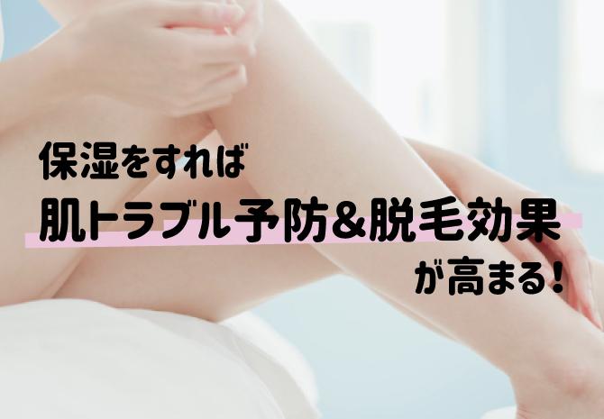 保湿することで脱毛による肌トラブルの予防ができたり、脱毛効果がより高まったりする