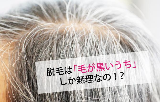 脱毛は「毛が黒いうち」 しか無理なの!?