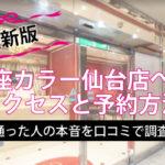 【2020年最新】銀座カラー仙台店へのアクセスと予約方法の完全版<仙台店に通った人の本音を徹底調査>